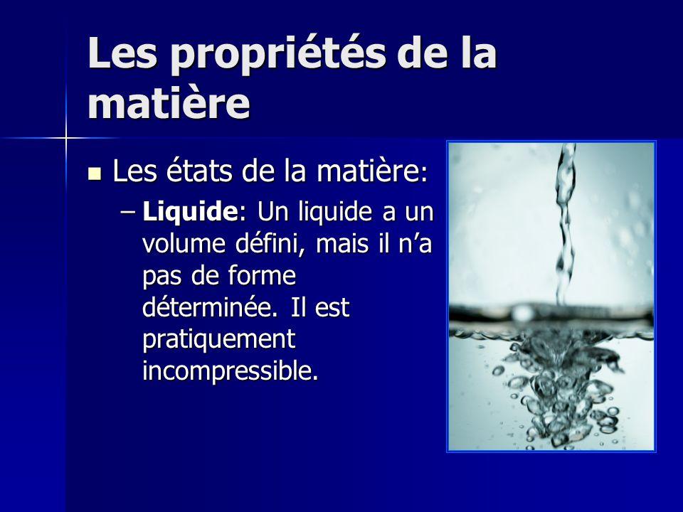 Les propriétés de la matière Les états de la matière : Les états de la matière : –Liquide: Un liquide a un volume défini, mais il na pas de forme déte