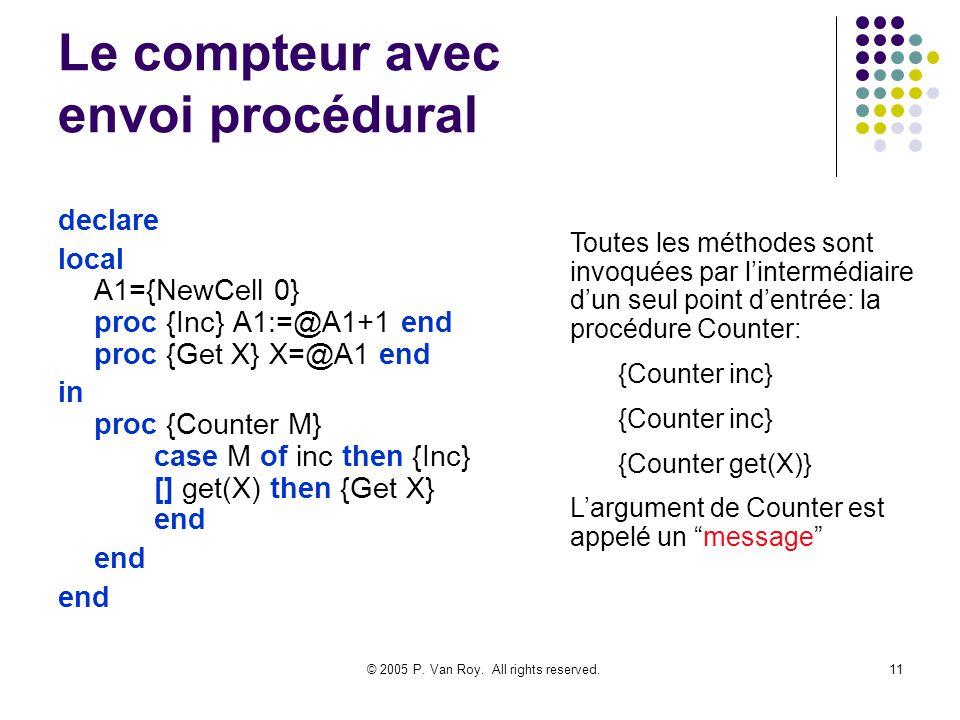 © 2005 P. Van Roy. All rights reserved.11 Le compteur avec envoi procédural declare local A1={NewCell 0} proc {Inc} A1:=@A1+1 end proc {Get X} X=@A1 e