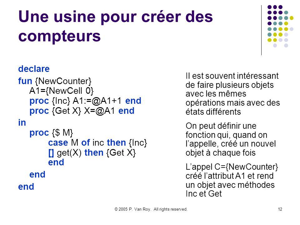 © 2005 P. Van Roy. All rights reserved.12 Une usine pour créer des compteurs declare fun {NewCounter} A1={NewCell 0} proc {Inc} A1:=@A1+1 end proc {Ge
