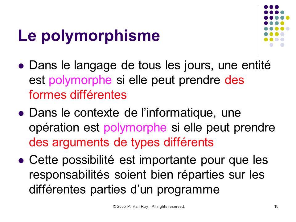 © 2005 P. Van Roy. All rights reserved.18 Le polymorphisme Dans le langage de tous les jours, une entité est polymorphe si elle peut prendre des forme