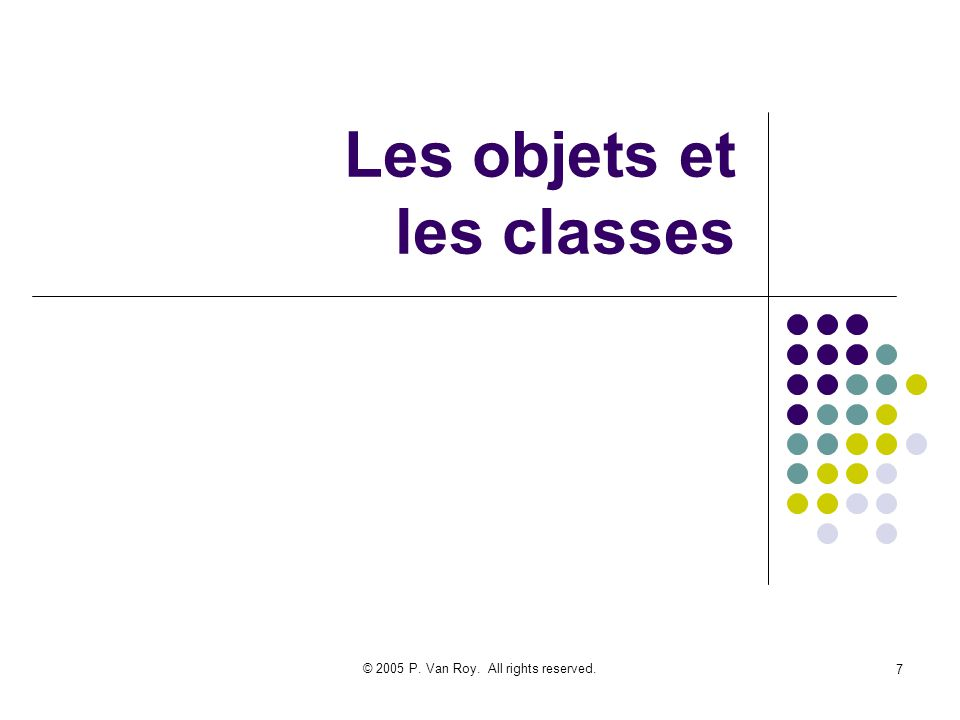 © 2005 P. Van Roy. All rights reserved. 7 Les objets et les classes