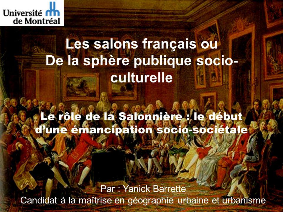 Les salons français ou De la sphère publique socio- culturelle Le rôle de la Salonnière : le début dune émancipation socio-sociétale Par : Yanick Barr