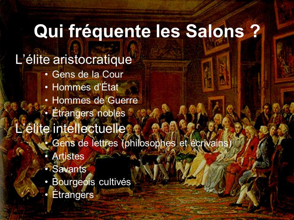 Qui fréquente les Salons ? Lélite aristocratique Gens de la Cour Hommes dÉtat Hommes de Guerre Étrangers nobles Lélite intellectuelle Gens de lettres