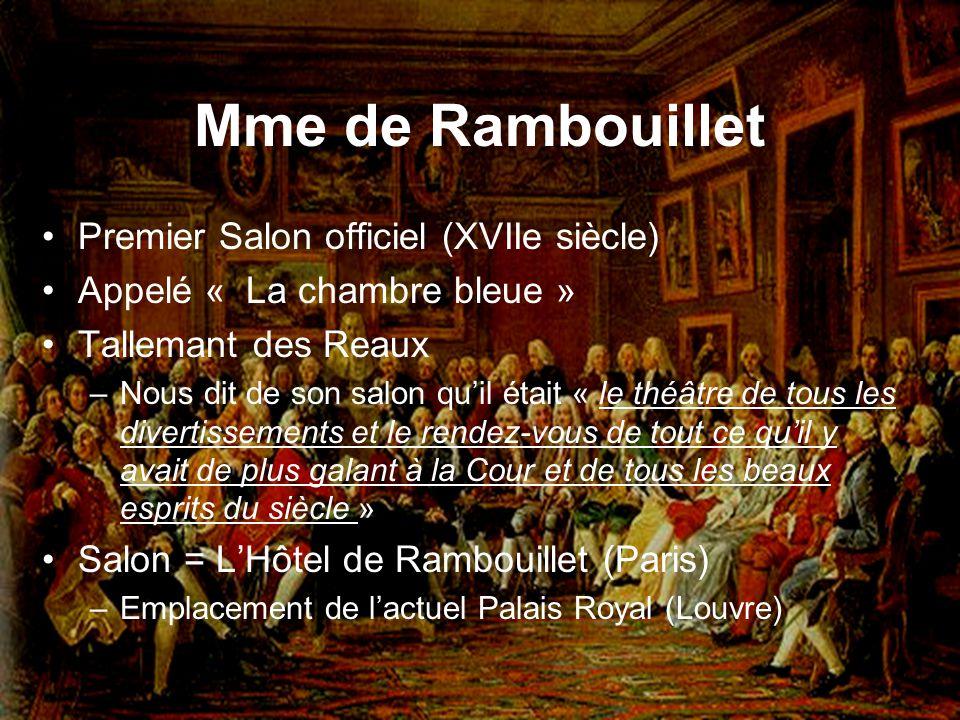 Mme de Rambouillet Premier Salon officiel (XVIIe siècle) Appelé « La chambre bleue » Tallemant des Reaux –Nous dit de son salon quil était « le théâtr
