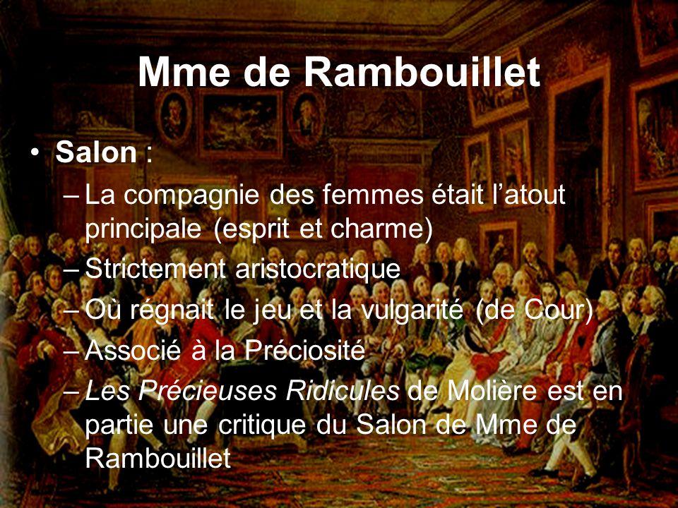 Mme de Rambouillet Salon : –La compagnie des femmes était latout principale (esprit et charme) –Strictement aristocratique –Où régnait le jeu et la vu