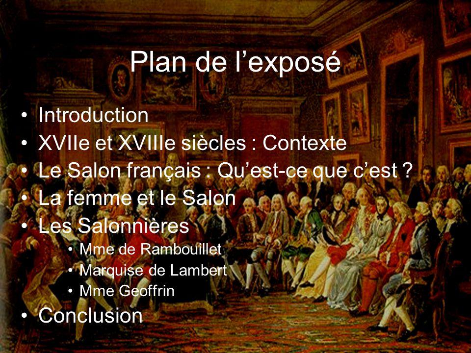 Plan de lexposé Introduction XVIIe et XVIIIe siècles : Contexte Le Salon français : Quest-ce que cest ? La femme et le Salon Les Salonnières Mme de Ra