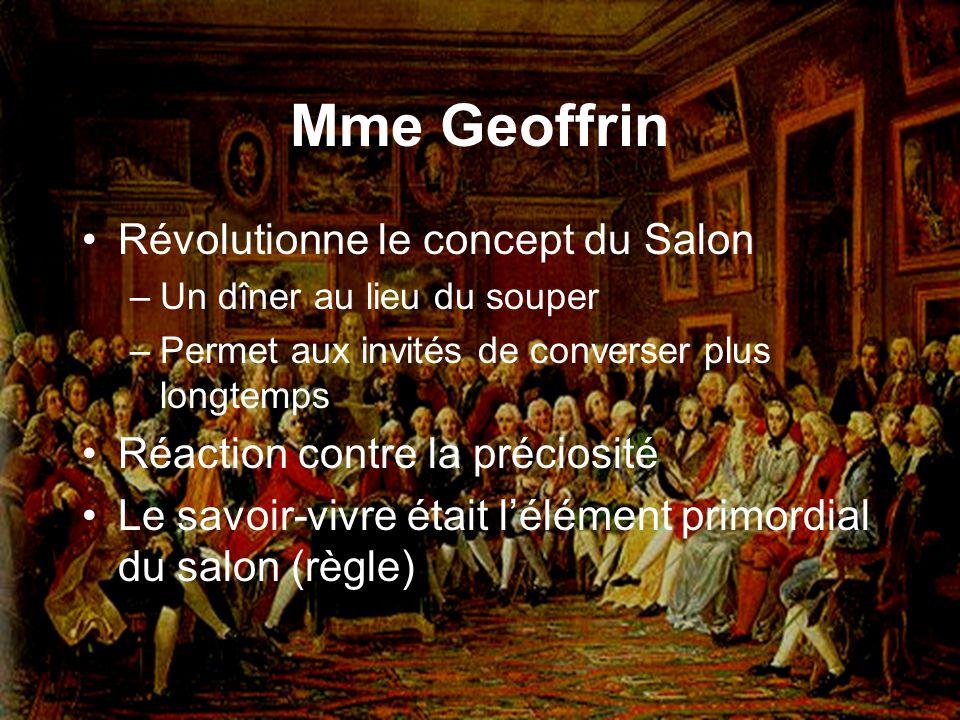 Mme Geoffrin Révolutionne le concept du Salon –Un dîner au lieu du souper –Permet aux invités de converser plus longtemps Réaction contre la préciosit