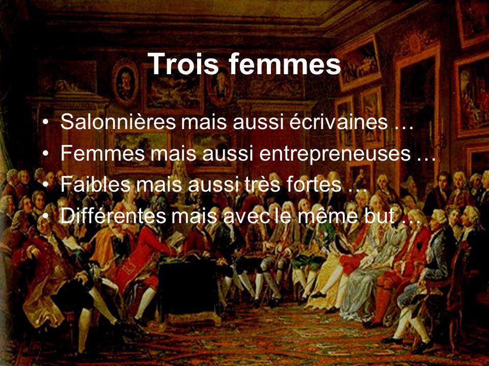 Trois femmes Salonnières mais aussi écrivaines … Femmes mais aussi entrepreneuses … Faibles mais aussi très fortes … Différentes mais avec le même but