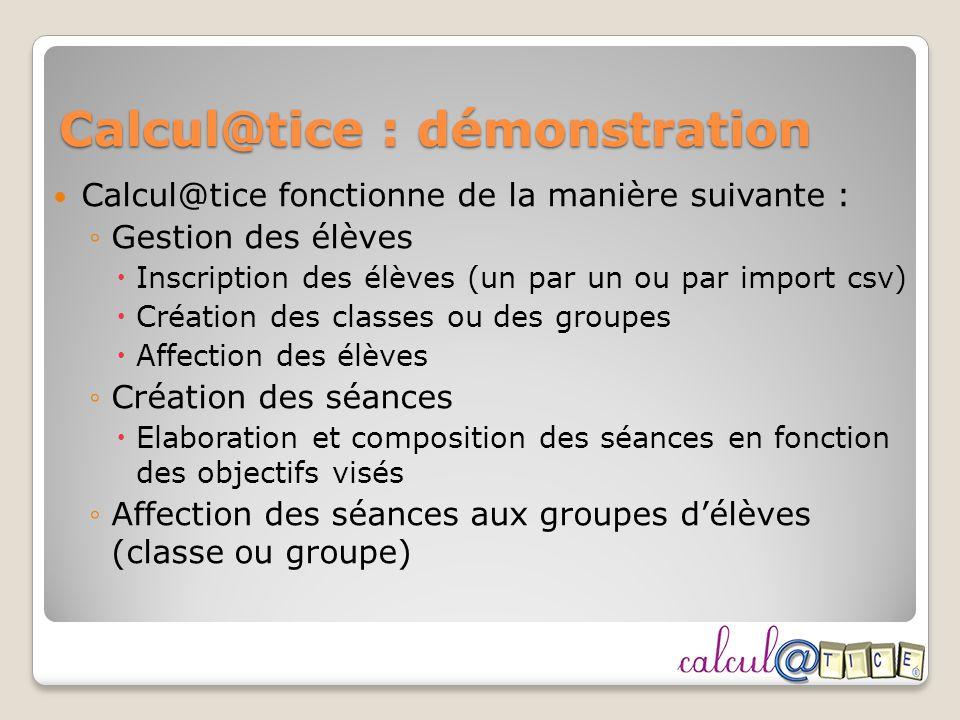 Calcul@tice : démonstration Calcul@tice fonctionne de la manière suivante : Gestion des élèves Inscription des élèves (un par un ou par import csv) Cr