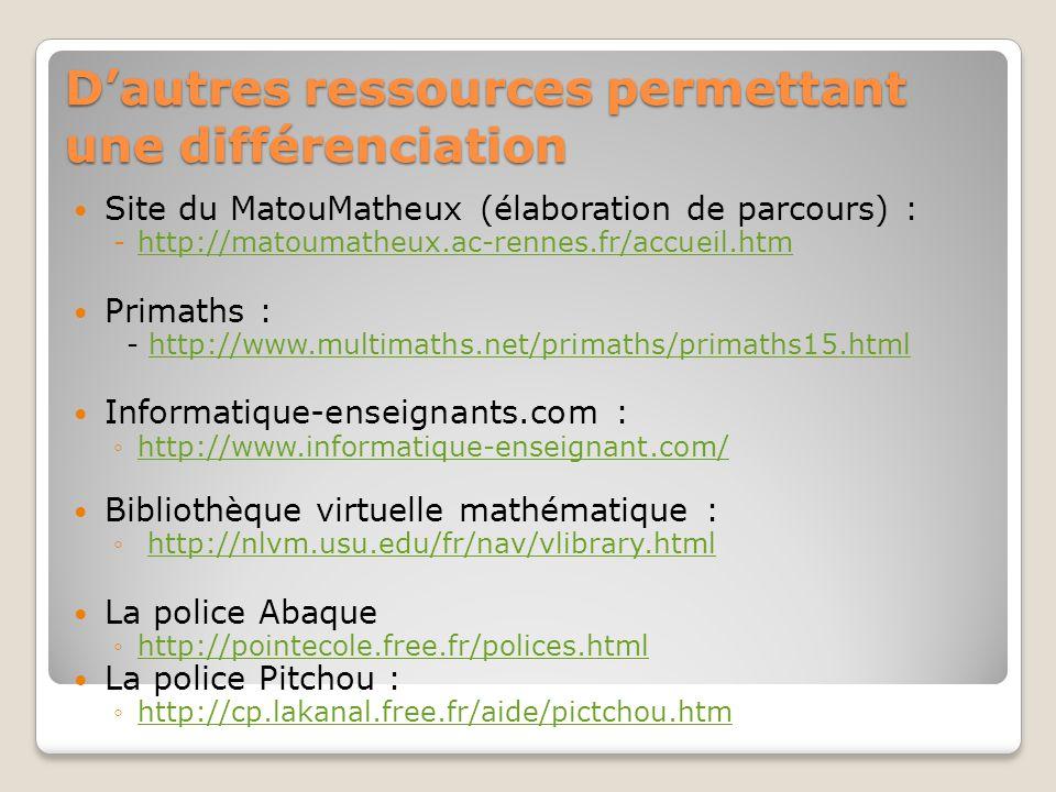 Dautres ressources permettant une différenciation Site du MatouMatheux (élaboration de parcours) : -http://matoumatheux.ac-rennes.fr/accueil.htmhttp:/