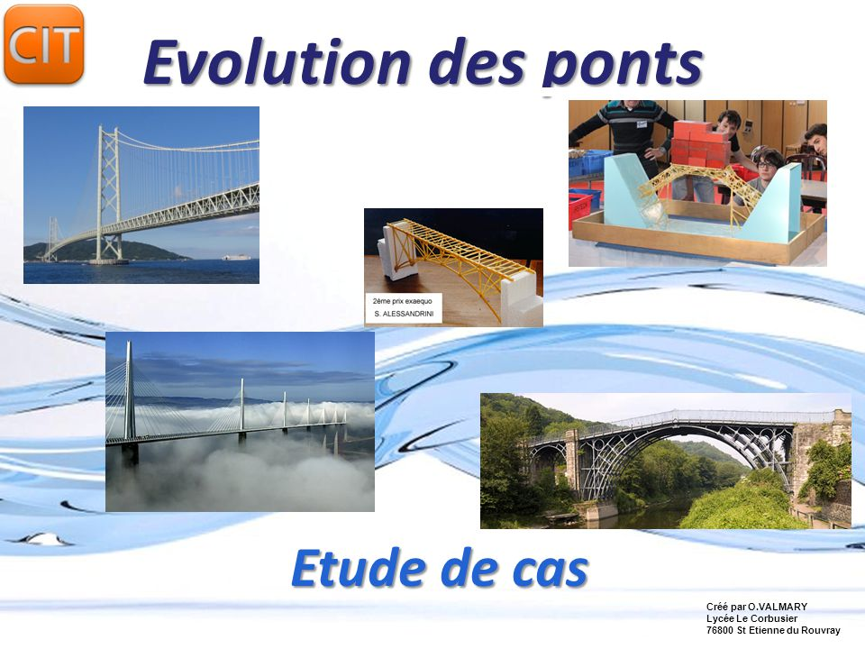 Page 1 Evolution des ponts Etude de cas Créé par O.VALMARY Lycée Le Corbusier 76800 St Etienne du Rouvray