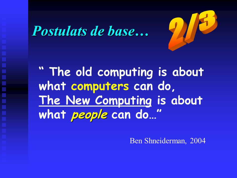 Postulats de base… The old computing is about what computers can do, The New Computing is about people what people can do… Ben Shneiderman, 2004