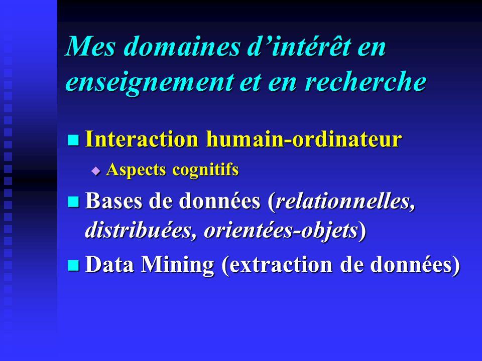 Mes domaines dintérêt en enseignement et en recherche Interaction humain-ordinateur Interaction humain-ordinateur Aspects cognitifs Aspects cognitifs Bases de données (relationnelles, distribuées, orientées-objets) Bases de données (relationnelles, distribuées, orientées-objets) Data Mining (extraction de données) Data Mining (extraction de données)