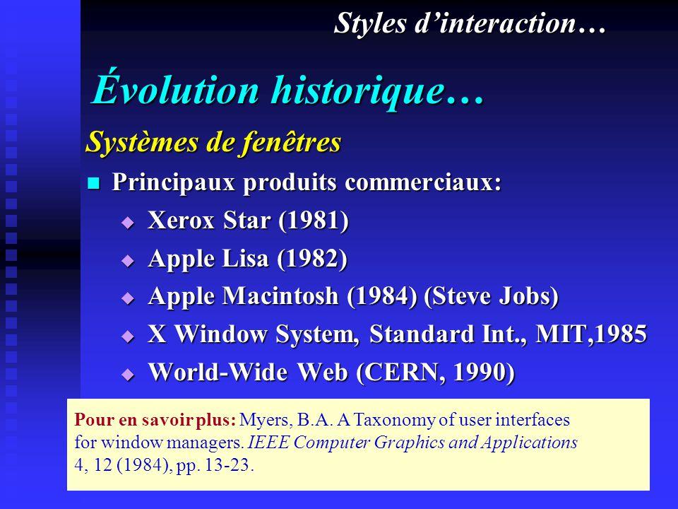 Évolution historique… Systèmes de fenêtres Principaux produits commerciaux: Principaux produits commerciaux: Xerox Star (1981) Xerox Star (1981) Apple Lisa (1982) Apple Lisa (1982) Apple Macintosh (1984) (Steve Jobs) Apple Macintosh (1984) (Steve Jobs) X Window System, Standard Int., MIT,1985 X Window System, Standard Int., MIT,1985 World-Wide Web (CERN, 1990) World-Wide Web (CERN, 1990) Styles dinteraction… Pour en savoir plus: Myers, B.A.