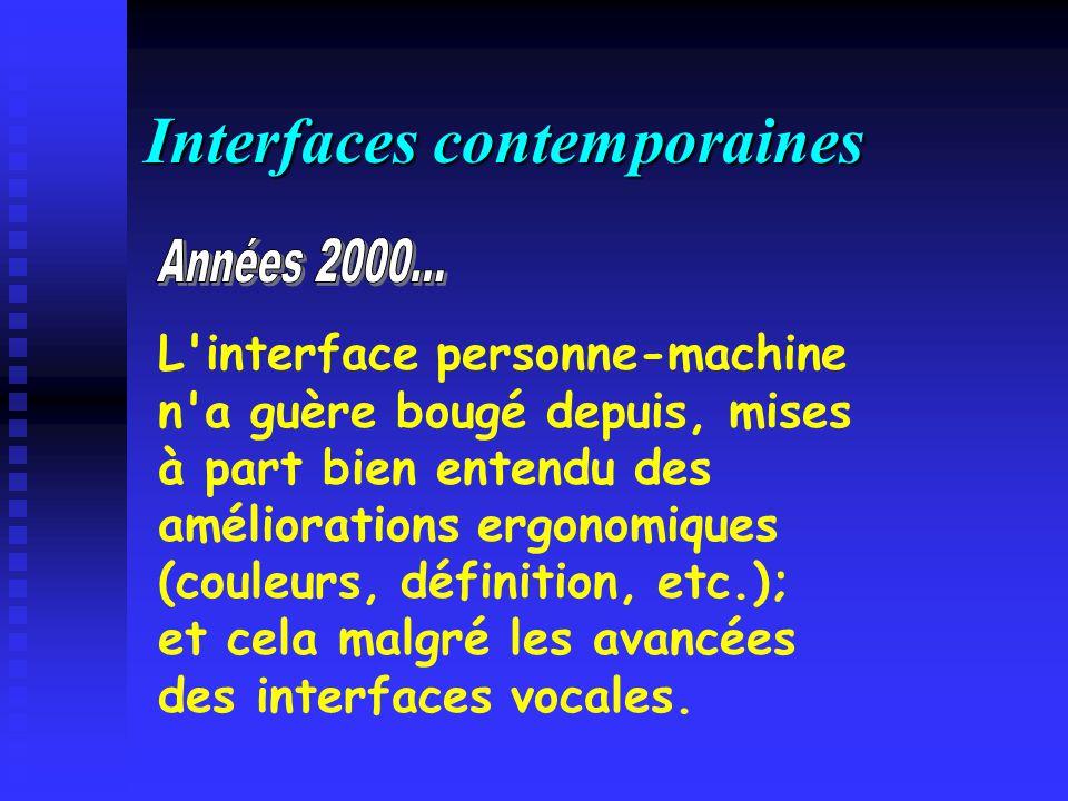 Interfaces contemporaines L interface personne-machine n a guère bougé depuis, mises à part bien entendu des améliorations ergonomiques (couleurs, définition, etc.); et cela malgré les avancées des interfaces vocales.