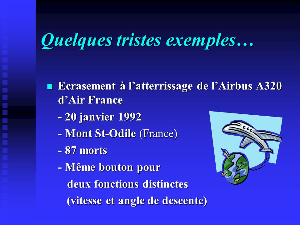 Quelques tristes exemples… Ecrasement à latterrissage de lAirbus A320 dAir France - 20 janvier 1992 - Mont St-Odile (France) - 87 morts - Même bouton pour deux fonctions distinctes (vitesse et angle de descente)
