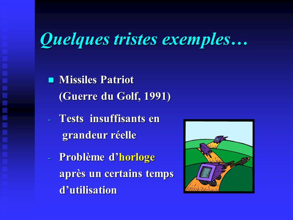 Quelques tristes exemples… Missiles Patriot (Guerre du Golf, 1991) - Tests insuffisants en grandeur réelle - Problème dhorloge après un certains temps dutilisation