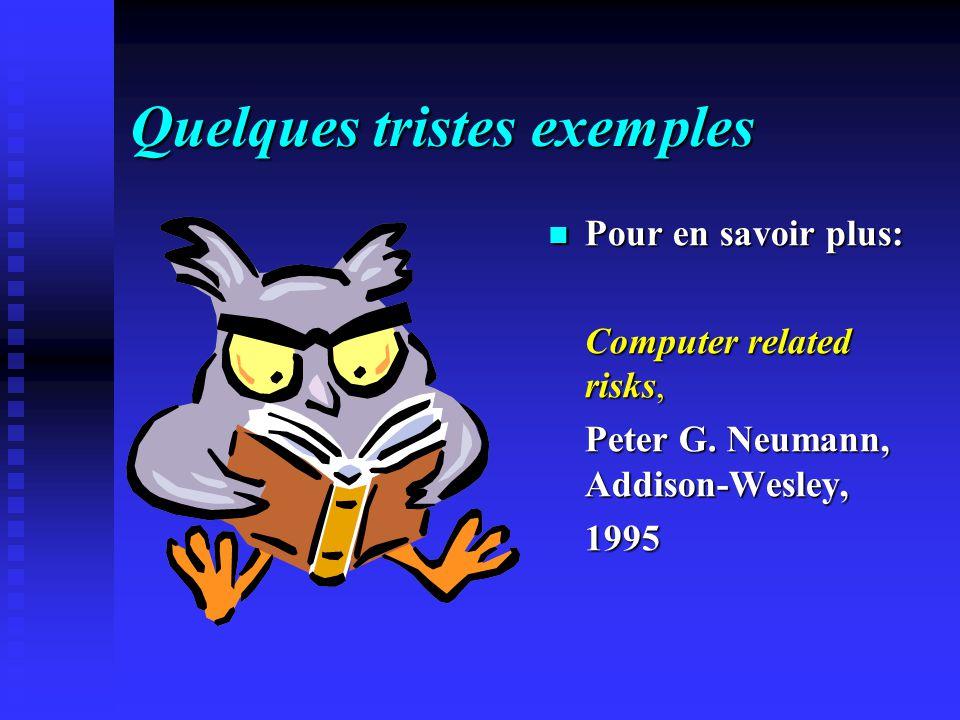Quelques tristes exemples Pour en savoir plus: Computer related risks, Peter G. Neumann, Addison-Wesley, 1995