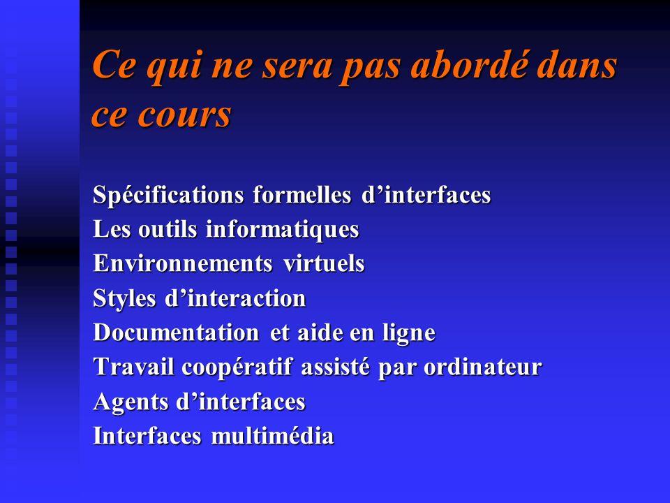 Ce qui ne sera pas abordé dans ce cours Spécifications formelles dinterfaces Les outils informatiques Environnements virtuels Styles dinteraction Docu