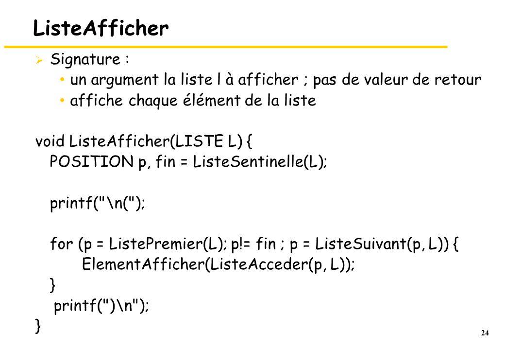 24 ListeAfficher Signature : un argument la liste l à afficher ; pas de valeur de retour affiche chaque élément de la liste void ListeAfficher(LISTE L) { POSITION p, fin = ListeSentinelle(L); printf( \n( ); for (p = ListePremier(L); p!= fin ; p = ListeSuivant(p, L)) { ElementAfficher(ListeAcceder(p, L)); } printf( )\n ); }