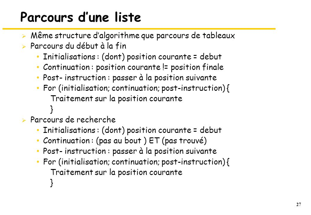 27 Parcours dune liste Même structure dalgorithme que parcours de tableaux Parcours du début à la fin Initialisations : (dont) position courante = debut Continuation : position courante != position finale Post- instruction : passer à la position suivante For (initialisation; continuation; post-instruction) { Traitement sur la position courante } Parcours de recherche Initialisations : (dont) position courante = debut Continuation : (pas au bout ) ET (pas trouvé) Post- instruction : passer à la position suivante For (initialisation; continuation; post-instruction) { Traitement sur la position courante }