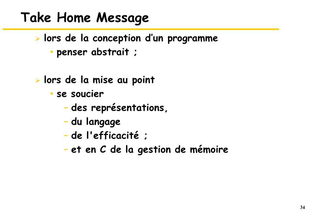 34 Take Home Message lors de la conception dun programme penser abstrait ; lors de la mise au point se soucier –des représentations, –du langage –de l efficacité ; –et en C de la gestion de mémoire