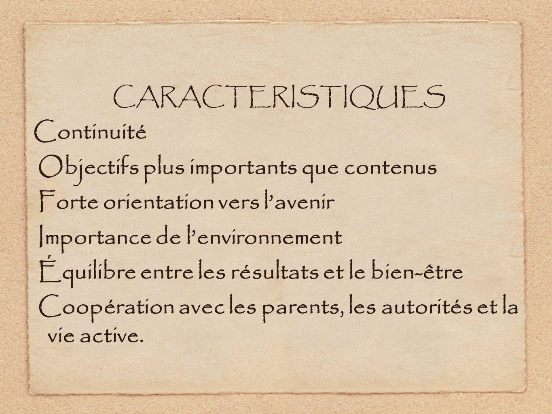 CARACTERISTIQUES Continuité Objectifs plus importants que contenus Forte orientation vers lavenir Importance de lenvironnement Équilibre entre les résultats et le bien-être Coopération avec les parents, les autorités et la vie active.