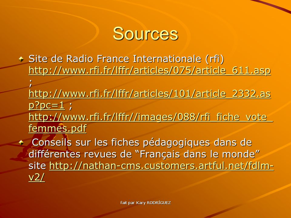 Sources Site de Radio France Internationale (rfi) http://www.rfi.fr/lffr/articles/075/article_611.asp ; http://www.rfi.fr/lffr/articles/101/article_2332.as p pc=1 ; http://www.rfi.fr/lffr//images/088/rfi_fiche_vote_ femmes.pdf http://www.rfi.fr/lffr/articles/075/article_611.asp http://www.rfi.fr/lffr/articles/101/article_2332.as p pc=1 http://www.rfi.fr/lffr//images/088/rfi_fiche_vote_ femmes.pdf http://www.rfi.fr/lffr/articles/075/article_611.asp http://www.rfi.fr/lffr/articles/101/article_2332.as p pc=1 http://www.rfi.fr/lffr//images/088/rfi_fiche_vote_ femmes.pdf Conseils sur les fiches pédagogiques dans de différentes revues de Français dans le monde site http://nathan-cms.customers.artful.net/fdlm- v2/ Conseils sur les fiches pédagogiques dans de différentes revues de Français dans le monde site http://nathan-cms.customers.artful.net/fdlm- v2/http://nathan-cms.customers.artful.net/fdlm- v2/http://nathan-cms.customers.artful.net/fdlm- v2/ fait par Kary RODRÍGUEZ