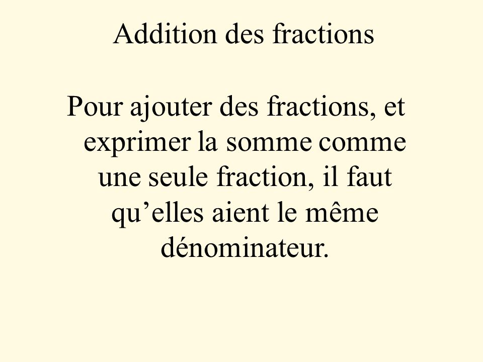 Addition des fractions Pour ajouter des fractions, et exprimer la somme comme une seule fraction, il faut quelles aient le même dénominateur.