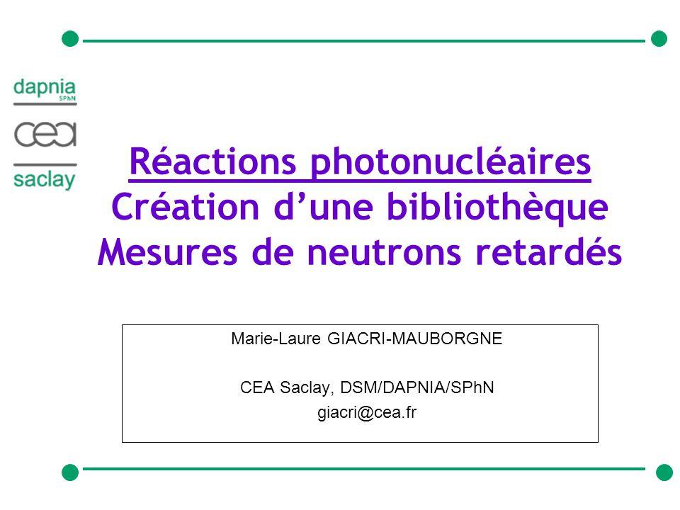 1giacri@cea.fr26/01/2005 Réactions photonucléaires Création dune bibliothèque Mesures de neutrons retardés Marie-Laure GIACRI-MAUBORGNE CEA Saclay, DSM/DAPNIA/SPhN giacri@cea.fr