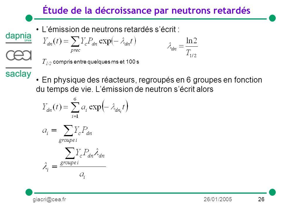 26giacri@cea.fr26/01/2005 Étude de la décroissance par neutrons retardés Lémission de neutrons retardés sécrit : T 1/2 compris entre quelques ms et 100 s En physique des réacteurs, regroupés en 6 groupes en fonction du temps de vie.
