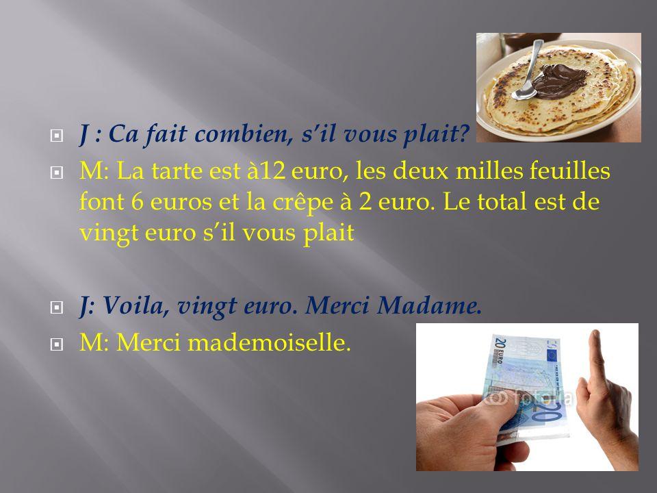 J : Ca fait combien, sil vous plait? M: La tarte est à12 euro, les deux milles feuilles font 6 euros et la crêpe à 2 euro. Le total est de vingt euro