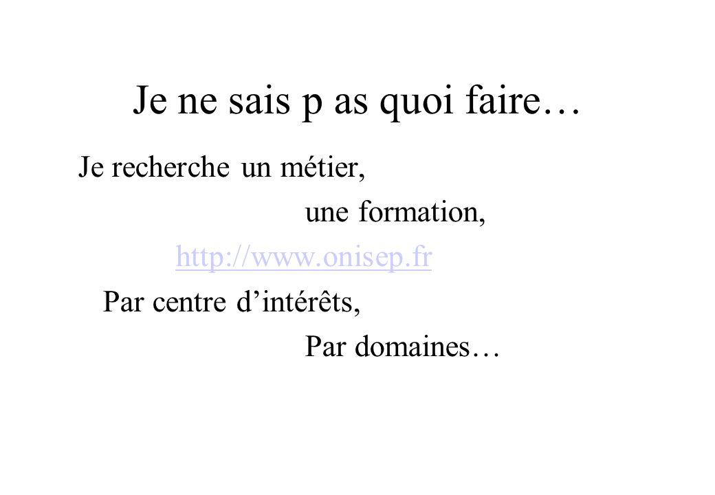 Je ne sais p as quoi faire… Je recherche un métier, une formation, http://www.onisep.fr Par centre dintérêts, Par domaines…