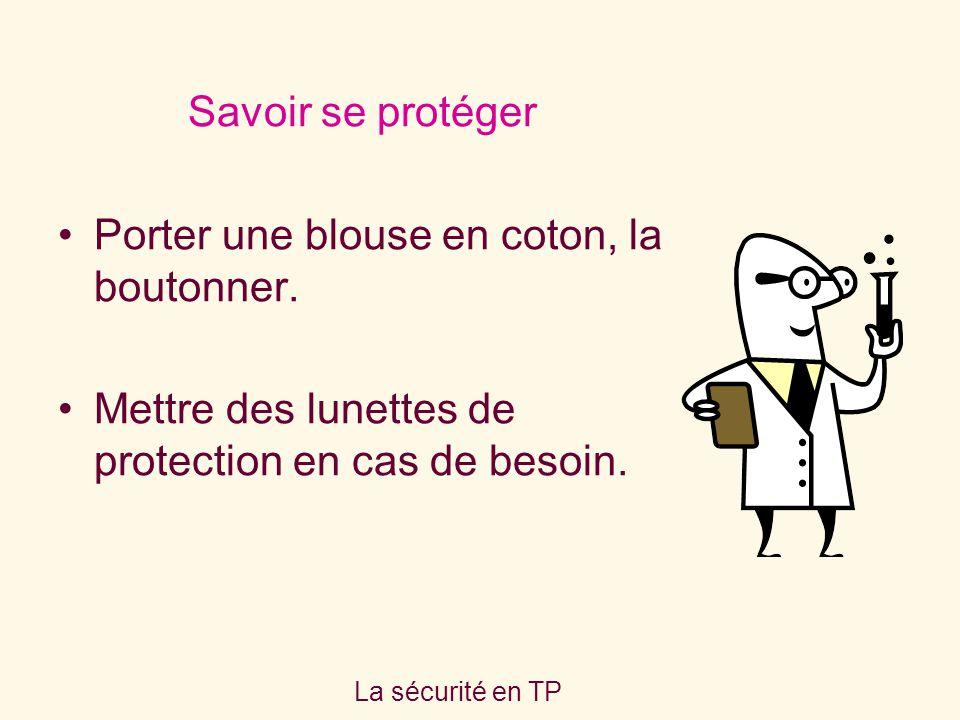 La sécurité en TP Savoir se protéger Porter une blouse en coton, la boutonner. Mettre des lunettes de protection en cas de besoin.