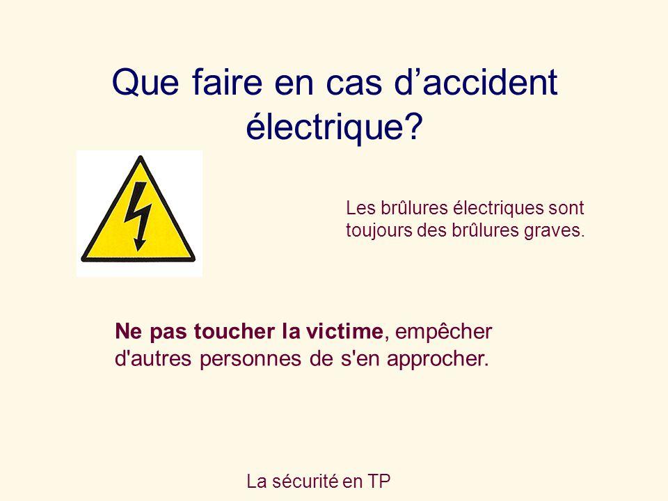 La sécurité en TP Que faire en cas daccident électrique? Ne pas toucher la victime, empêcher d'autres personnes de s'en approcher. Les brûlures électr