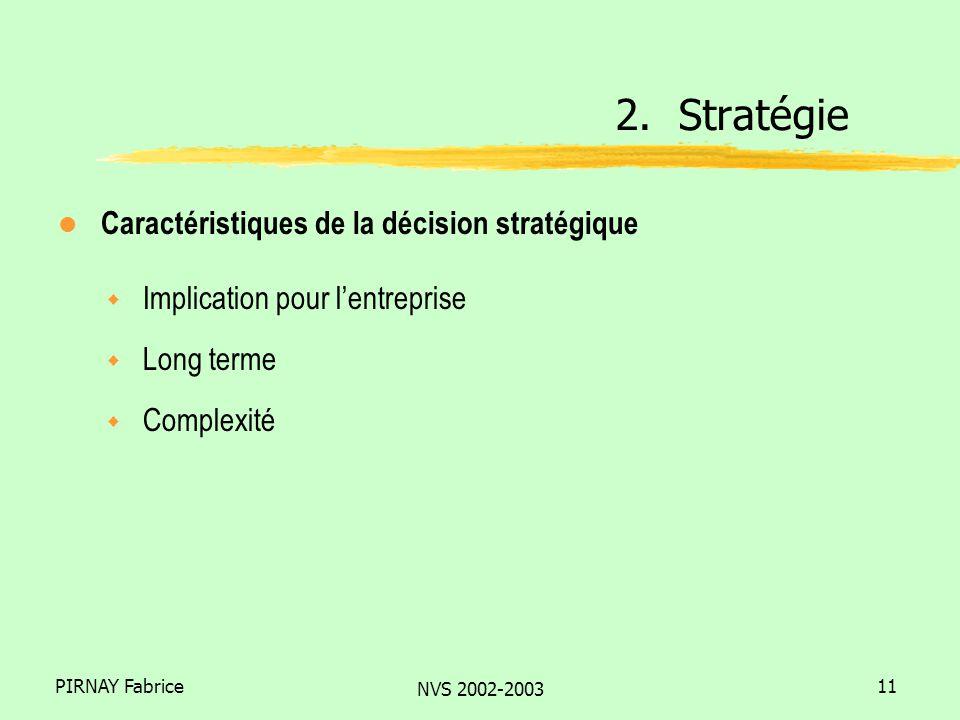 PIRNAY Fabrice NVS 2002-2003 11 l Caractéristiques de la décision stratégique w Implication pour lentreprise w Long terme w Complexité 2.