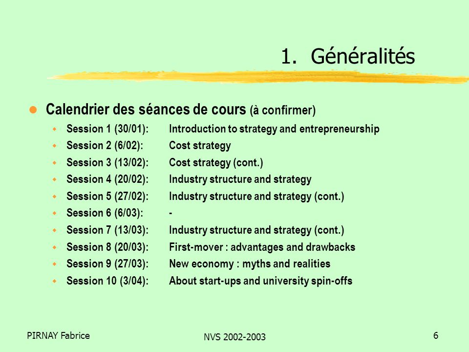 PIRNAY Fabrice NVS 2002-2003 6 l Calendrier des séances de cours (à confirmer) w Session 1 (30/01): Introduction to strategy and entrepreneurship w Se