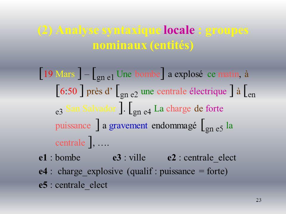 23 (2) Analyse syntaxique locale : groupes nominaux (entités) [ 19 Mars ] – [ gn e1 Une bombe ] a explosé ce matin, à [ 6:50 ] près d [ gn e2 une centrale électrique ] à [ en e3 San Salvador ].