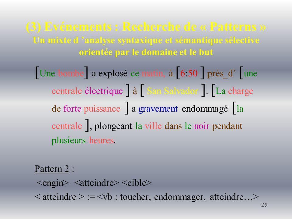 25 (3) Evénements : Recherche de « Patterns » Un mixte d analyse syntaxique et sémantique sélective orientée par le domaine et le but [ Une bombe ] a