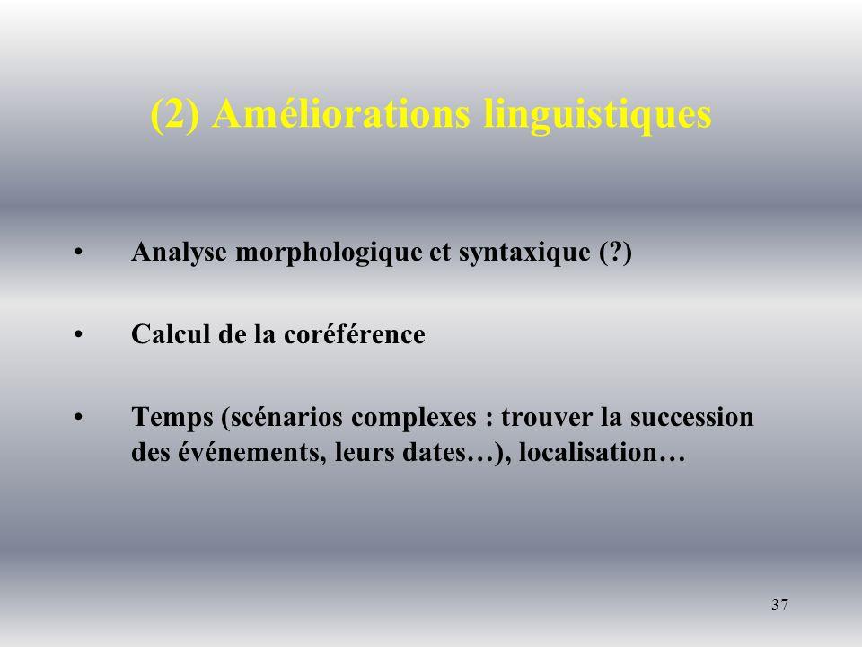 37 (2) Améliorations linguistiques Analyse morphologique et syntaxique ( ) Calcul de la coréférence Temps (scénarios complexes : trouver la succession des événements, leurs dates…), localisation…