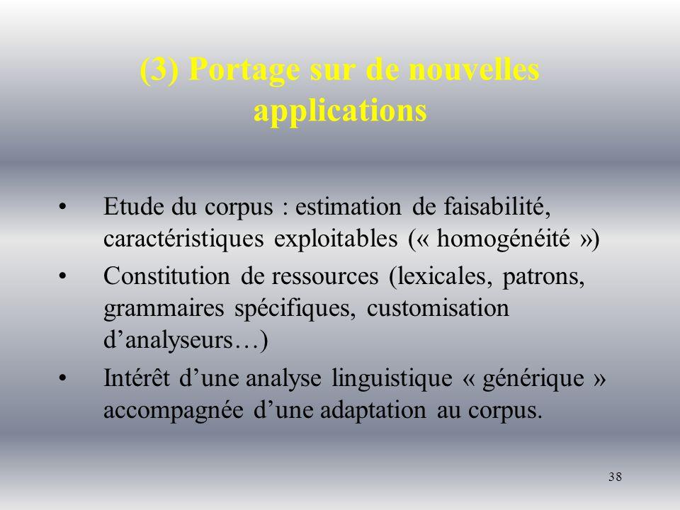 38 (3) Portage sur de nouvelles applications Etude du corpus : estimation de faisabilité, caractéristiques exploitables (« homogénéité ») Constitution