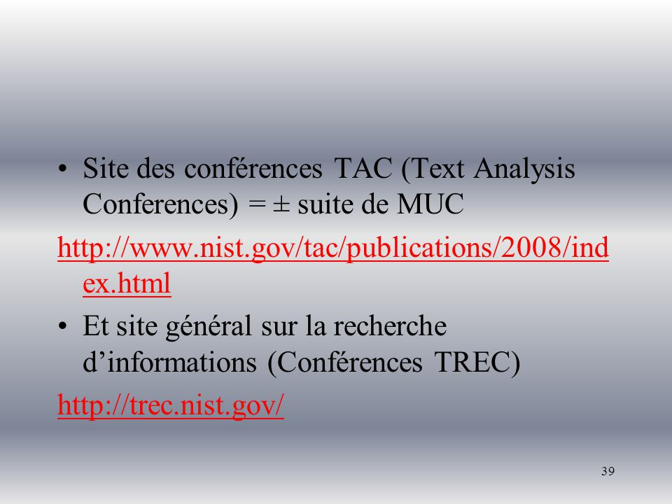 39 Site des conférences TAC (Text Analysis Conferences) = ± suite de MUC http://www.nist.gov/tac/publications/2008/ind ex.html Et site général sur la recherche dinformations (Conférences TREC) http://trec.nist.gov/