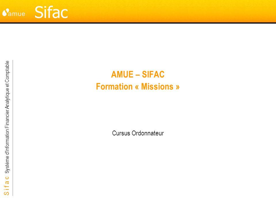 S i f a c Système dInformation Financier Analytique et Comptable Sifac AMUE – SIFAC Formation « Missions » Cursus Ordonnateur