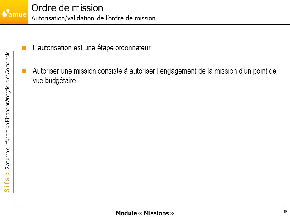 Module « Missions » S i f a c Système dInformation Financier Analytique et Comptable 16 Lautorisation est une étape ordonnateur Autoriser une mission