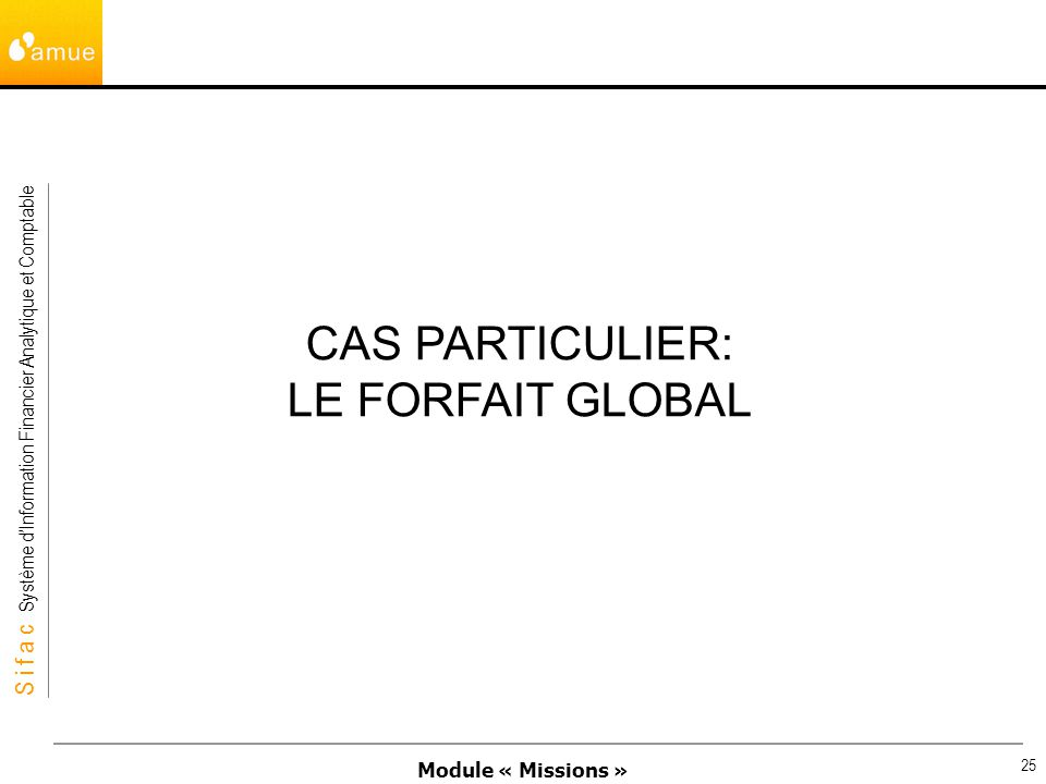 Module « Missions » S i f a c Système dInformation Financier Analytique et Comptable 25 CAS PARTICULIER: LE FORFAIT GLOBAL