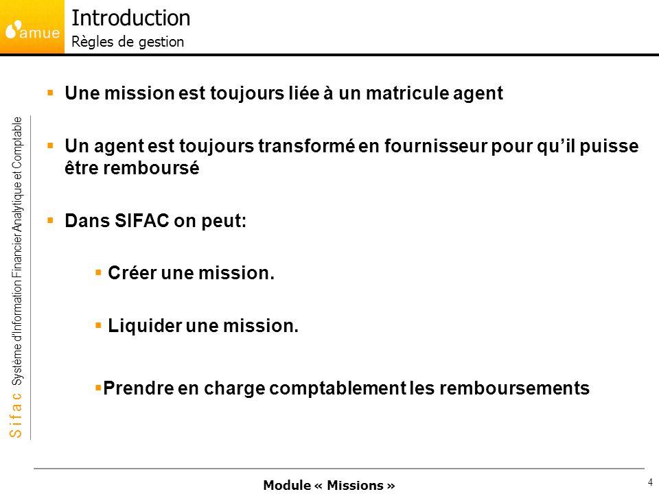 Module « Missions » S i f a c Système dInformation Financier Analytique et Comptable 4 Une mission est toujours liée à un matricule agent Un agent est