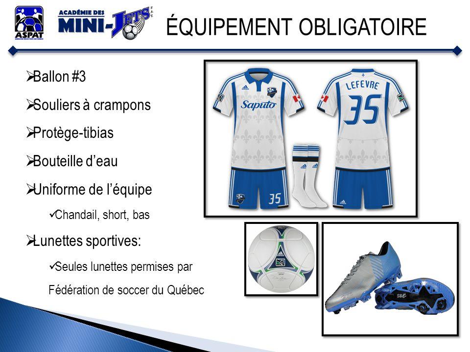 ÉQUIPEMENT OBLIGATOIRE Ballon #3 Souliers à crampons Protège-tibias Bouteille deau Uniforme de léquipe Chandail, short, bas Lunettes sportives: Seules