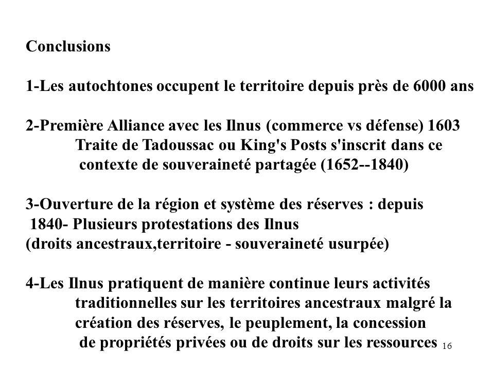 16 Conclusions 1-Les autochtones occupent le territoire depuis près de 6000 ans 2-Première Alliance avec les Ilnus (commerce vs défense) 1603 Traite d