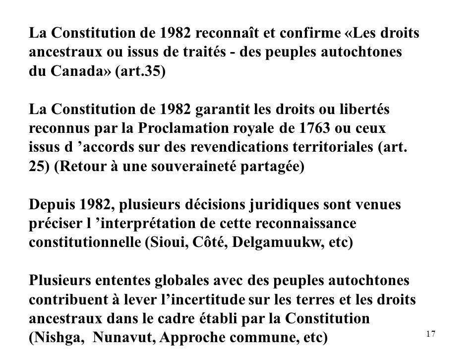 17 La Constitution de 1982 reconnaît et confirme «Les droits ancestraux ou issus de traités - des peuples autochtones du Canada» (art.35) La Constitut