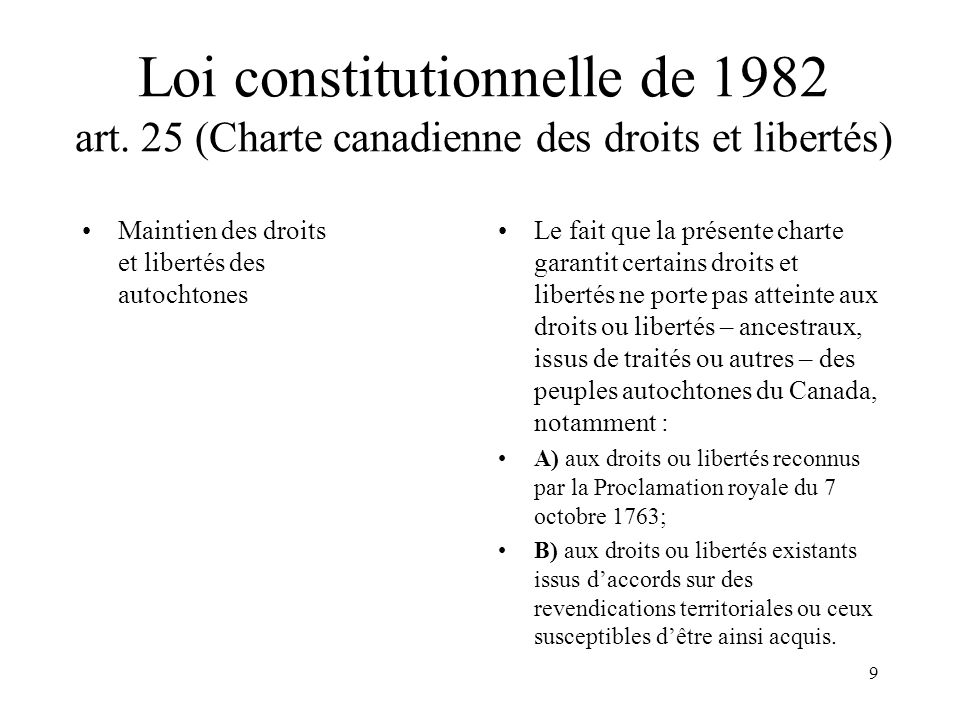 9 Loi constitutionnelle de 1982 art. 25 (Charte canadienne des droits et libertés) Maintien des droits et libertés des autochtones Le fait que la prés